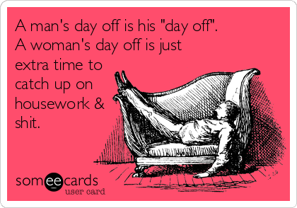 """A man's day off is his """"day off"""". A woman's day off is just extra time to catch up on housework & shit."""