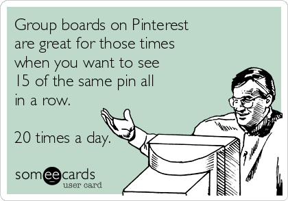 Group boards on Pinterest are great for those times  when you want to see  15 of the same pin all  in a row.  20 times a day.