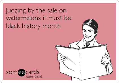 Judging by the sale on watermelons it must be black history month
