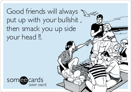 Good friends will always put up with your bullshit , then smack you up side your head !!.