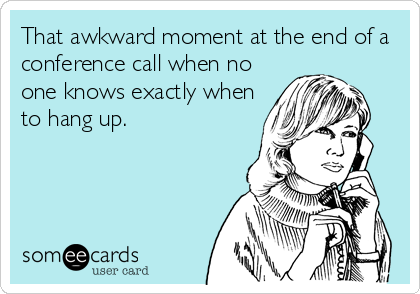 That awkward moment at the end of a conference call when no one knows exactly when to hang up.