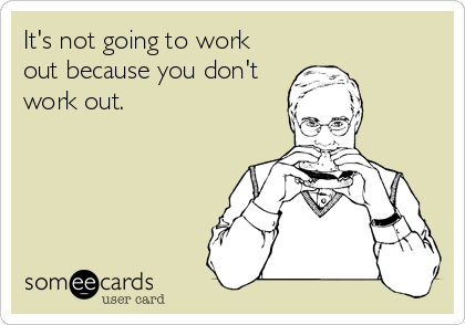 It's not going to work out because you don't work out.