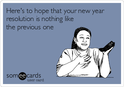 Here's to hope that your new year resolution is nothing like the previous one