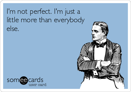 I'm not perfect. I'm just a little more than everybody else.