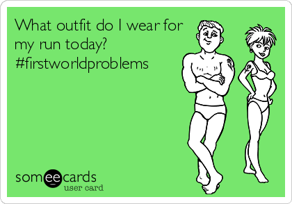 What outfit do I wear for my run today? #firstworldproblems