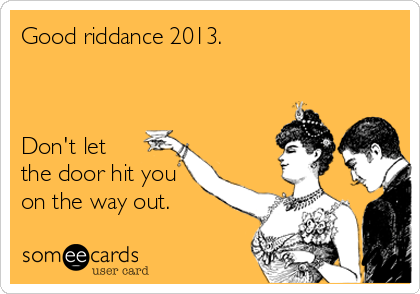 Good riddance 2013.    Don't let the door hit you on the way out.