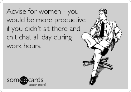 Advise for women - you would be more productive if you didn't sit there and chit chat all day during work hours.