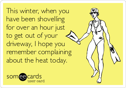 This winter, when you have been shovelling for over an hour just  to get out of your driveway, I hope you remember complaining about the heat today.