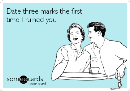 Date three marks the first time I ruined you.