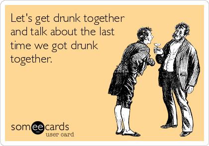 Let's get drunk together and talk about the last time we got drunk together.