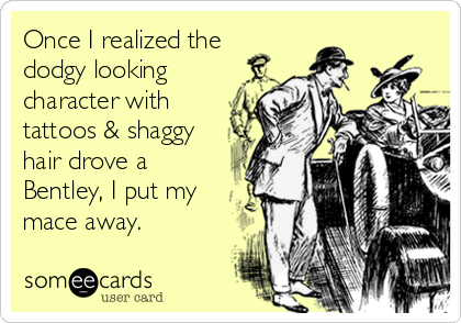 Once I realized the dodgy looking character with tattoos & shaggy hair drove a Bentley, I put my mace away.