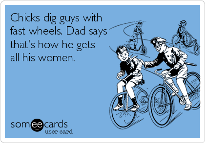 Chicks dig guys with fast wheels. Dad says that's how he gets all his women.