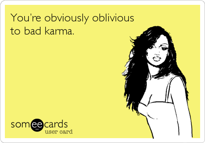 You're obviously oblivious to bad karma.