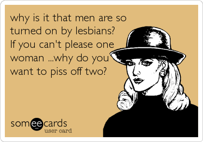 why is it that men are so turned on by lesbians? If you can't please one woman ...why do you want to piss off two?