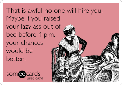 That is awful no one will hire you. Maybe if you raised your lazy ass out of bed before 4 p.m. your chances would be better..