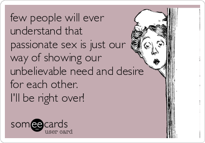 few people will ever understand that passionate sex is just our way of showing our unbelievable need and desire for each other.  I'll be ri