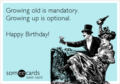 Growing old is mandatory. Growing up is optional.  Happy Birthday!