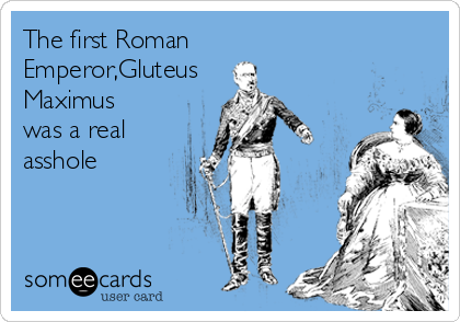 The first Roman Emperor,Gluteus  Maximus was a real asshole
