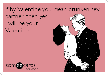 If by Valentine you mean drunken sex partner, then yes,  I will be your Valentine.