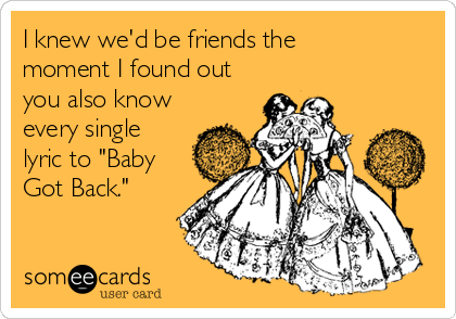 "I knew we'd be friends the  moment I found out you also know every single lyric to ""Baby Got Back."""