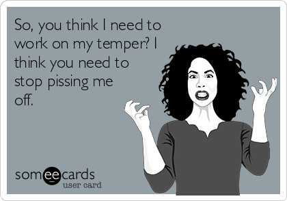 So, you think I need to work on my temper? I think you need to stop pissing me off.