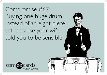 Compromise #67: Buying one huge drum instead of an eight piece set, because your wife told you to be sensible