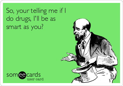 So, your telling me if I do drugs, I'll be as smart as you?