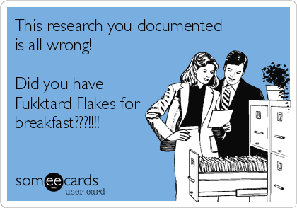 This research you documented is all wrong!   Did you have Fukktard Flakes for breakfast???!!!!