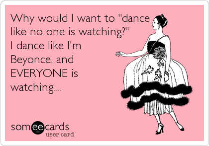 "Why would I want to ""dance like no one is watching?""  I dance like I'm Beyonce, and EVERYONE is watching...."