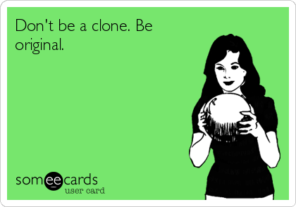 Don't be a clone. Be  original.