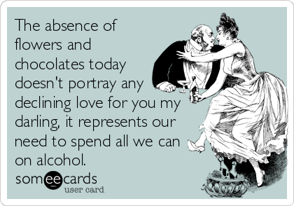 The absence of flowers and chocolates today doesn't portray any declining love for you my darling, it represents our need to spend all we can  on alcohol.
