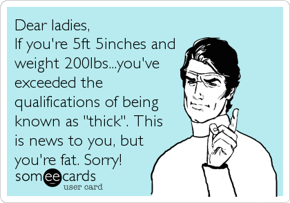 "Dear ladies, If you're 5ft 5inches and weight 200lbs...you've exceeded the qualifications of being known as ""thick"". This is news to you,%2"