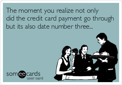 The moment you realize not only did the credit card payment go through but its also date number three...
