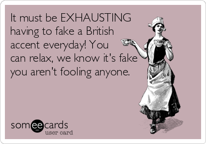 It must be EXHAUSTING      having to fake a British      accent everyday! You       can relax, we know it's fake  you aren't fooling anyone.