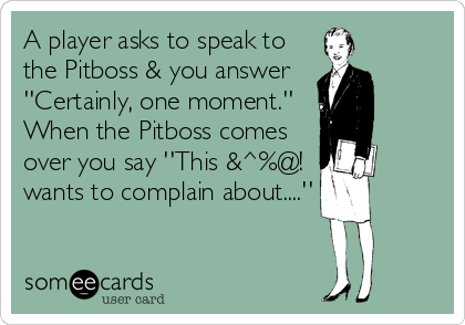 A player asks to speak to the Pitboss & you answer ''Certainly, one moment.'' When the Pitboss comes over you say ''This &^%@! wants to complain about....''