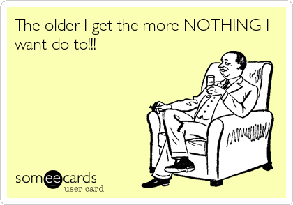 The older I get the more NOTHING I want do to!!!