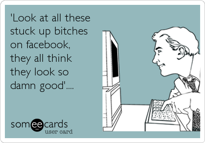 'Look at all these stuck up bitcheson facebook, they all think they look so damn good'....