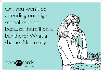Oh, you won't be attending our high school reunion because there'll be a bar there? What a shame. Not really.