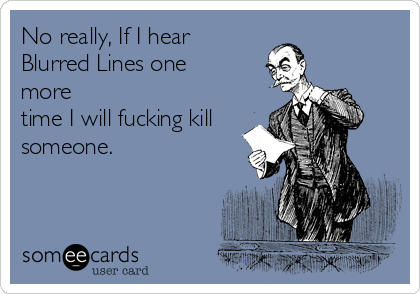 No really, If I hear Blurred Lines one more time I will fucking kill someone.