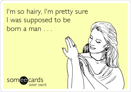 I'm so hairy, I'm pretty sure I was supposed to be born a man . . .