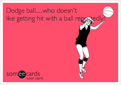 Dodge ball......who doesn't like getting hit with a ball repeatedly?