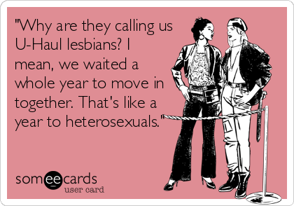 """""""Why are they calling us U-Haul lesbians? I mean, we waited a whole year to move in together. That's like a year to heterosexuals."""""""