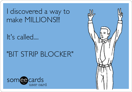 "I discovered a way to make MILLIONS!!!   It's called....  ""BIT STRIP BLOCKER"""