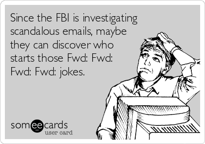 Since the FBI is investigating scandalous emails, maybe they can discover who starts those Fwd: Fwd: Fwd: Fwd: jokes.