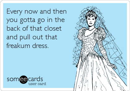 Every now and then you gotta go in the back of that closet and pull out that freakum dress.