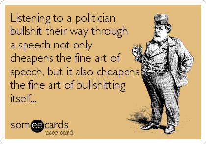 Listening to a politician bullshit their way through a speech not only cheapens the fine art of speech, but it also cheapens the fine art of bullshitting itself...