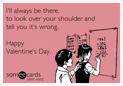 I'll always be there, to look over your shoulder and tell you it's wrong.  Happy Valentine's Day.