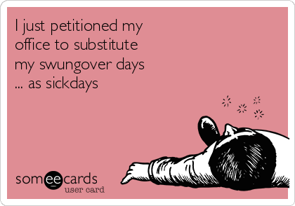I just petitioned my  office to substitute  my swungover days ... as sickdays
