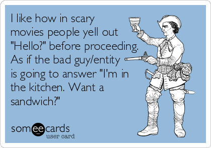 "I like how in scary movies people yell out ""Hello?"" before proceeding. As if the bad guy/entity  is going to answer ""I'm in the kitchen. W"