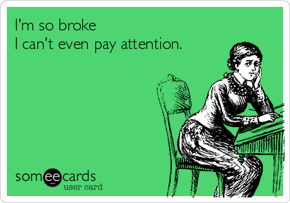 I'm so broke  I can't even pay attention.